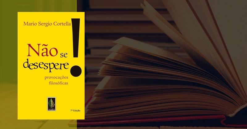 Não Se Desespere! de Mário Sérgio Cortella | Sinopse e Resumo
